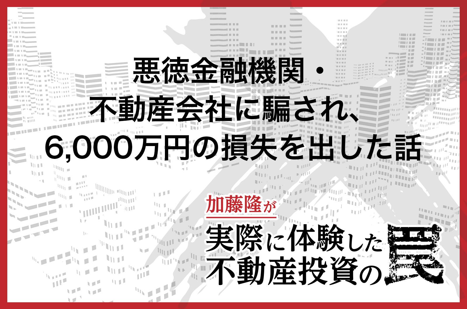 悪徳金融機関・不動産会社に騙され、6,000万円の損失を出した話
