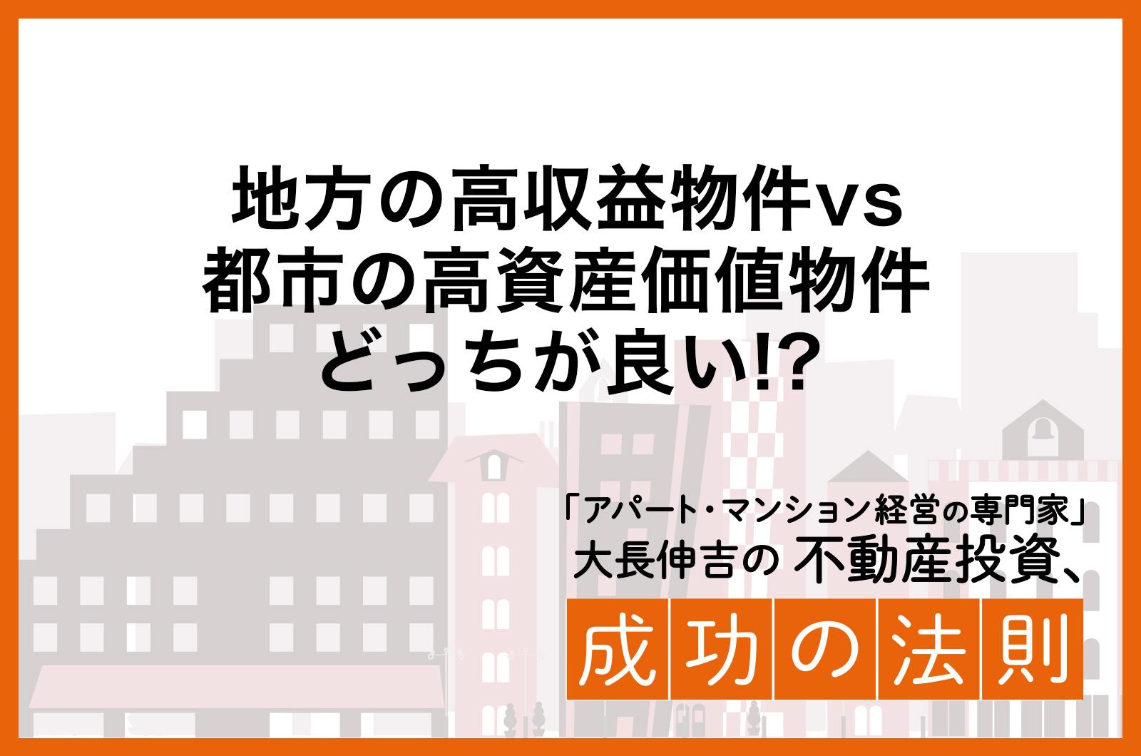 地方の高収益物件vs都市の高資産価値物件どっちが良い!?