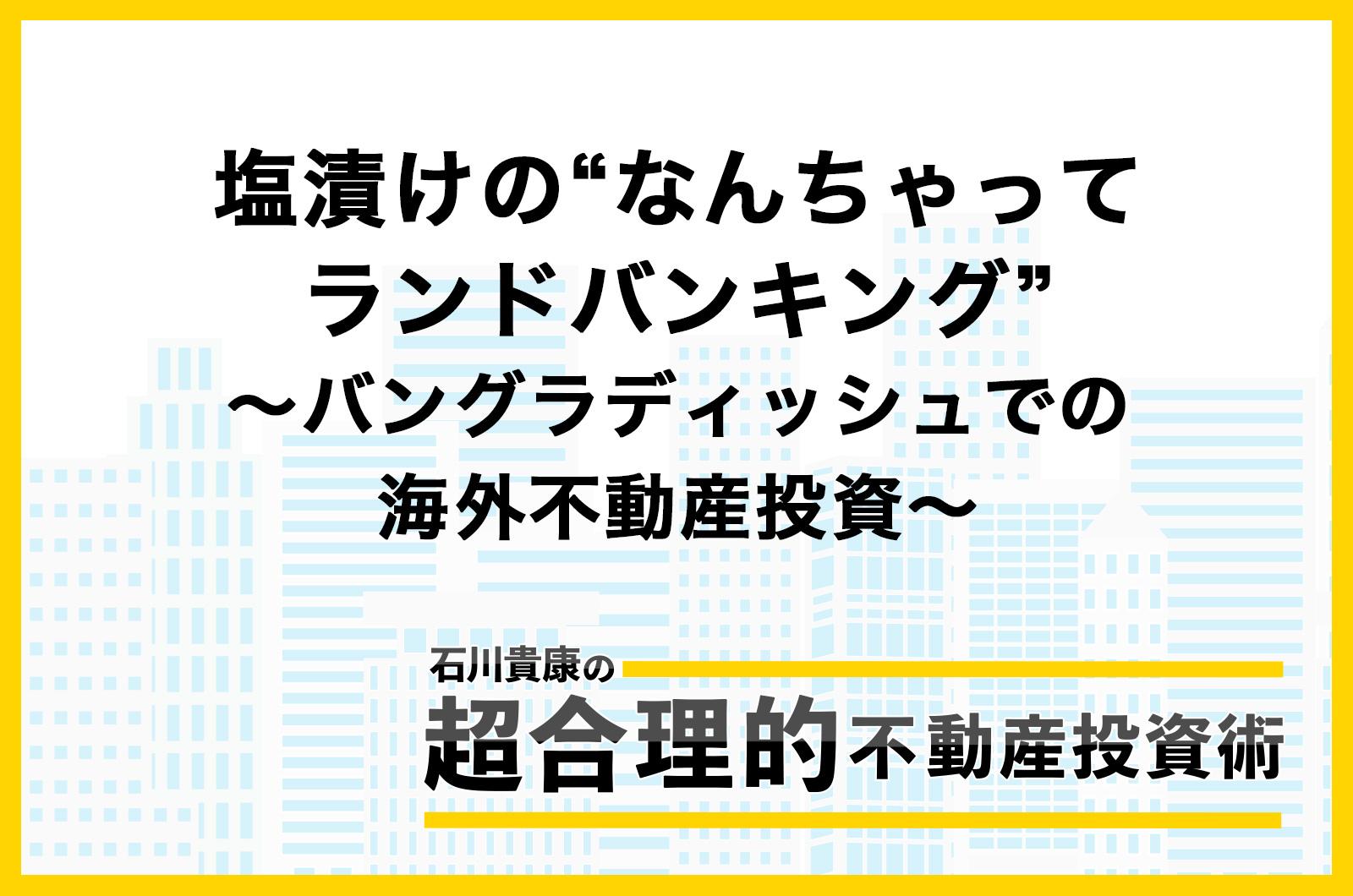 """塩漬けの""""なんちゃってランドバンキング"""" 〜バングラディッシュでの海外不動産投資〜"""